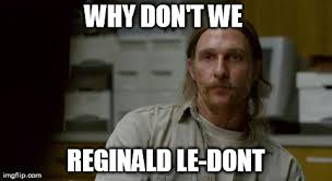 Reginald Meme - everytime my gf asks me to watch a terrible reality show with her