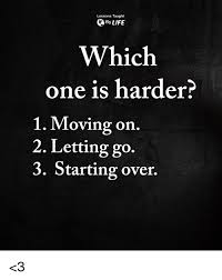 Memes About Moving On - lessons taught by life which one is harder 1 moving on 2 letting go