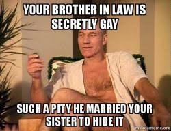 Your Gay Memes - your brother in law is secretly gay such a pity he married your