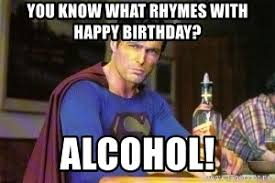 Drunk Birthday Meme - you know what rhymes with happy birthday alcohol evil drunk