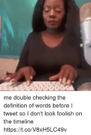 The Definition Of Meme - me double checking the definition of words before i tweet so i don t