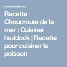 cuisiner haddock recette choucroute de la mer cuisiner haddock recette pour