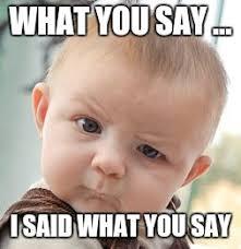 What You Say Meme - skeptical baby meme imgflip