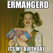Its My Birthday Meme - 3twentysix ermahgerd it s my birthday