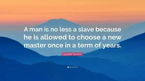 Term Master Lysander Spooner Quote U201ca Man Is No Less A Slave Because He Is