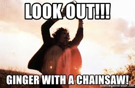 Chainsaw Meme - look out ginger with a chainsaw texaschainsaw meme generator