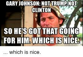Gary Johnson Memes - gary johnson not trump not clinton so hes got that going for