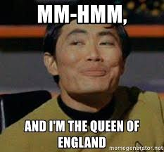Queen Of England Meme - mm hmm and i m the queen of england george takei star trek meme