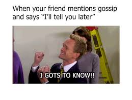 Gossip Meme - when your friend mentions gossip and says i ll tell you later i gots