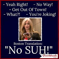 Boston Accent Memes - no suh http www chowdaheadz com the boston accent pinterest