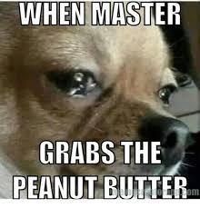 Peanut Butter Meme - when master grabs the peanut butter meme on me me