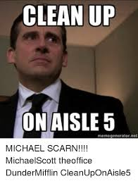 Clean Up Meme - cleanup on aisle 5 memegeneratornet michael scarn michaelscott