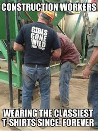 Meme Construction - construction workers girls wild wearing the classiest t shirts