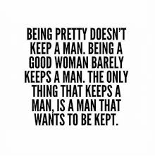 How To Keep A Man Meme - being pretty doesn t keep a man being a good woman barely keeps a
