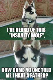 Insanity Wolf Memes - i ve heard of this insanity wolf how come no one told me i have a