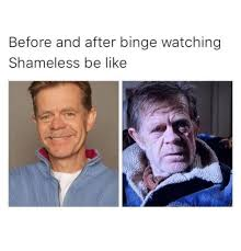 Shameless Meme - before and after binge watching shameless be like be like meme
