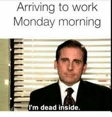Monday Morning Meme - arriving to work monday morning i m dead inside meme on me me