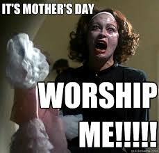 Mothers Day Memes - it s mother s day worship me mommie dearest quickmeme
