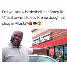 Krispy Kreme Meme - did you know basketball star shaquille o neal owns a krispy kreme