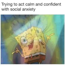 Anxiety Meme - trying to act calm and confident with social anxiety anxiety meme