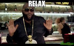 Relax Meme - relax meme rick ross 18098 memeshappen