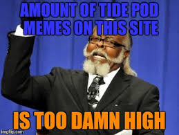 Memes Site - amount of tide pod memes on this site is too damn high meme