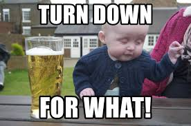 Turn Down For What Meme - turn down for what drunk baby 1 meme generator
