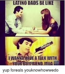 Dads Be Like Meme - latino dads be like i wanna have a talk with vour boyfriend muaee
