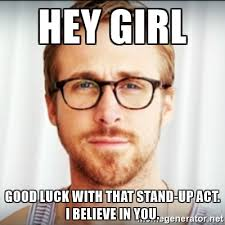 Ryan Gosling Acts Out Hey Girl Meme - hey girl good luck with that stand up act i believe in you ryan