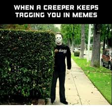 Creeper Meme - when a creeper keeps tagging you in memes meme on me me