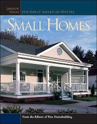 home design for small homes small homes from the editors of homebuilding home design