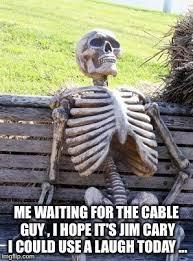 Cable Guy Meme - waiting skeleton meme imgflip