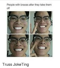 Braces Off Meme - people with braces after they take them off truss joketing meme