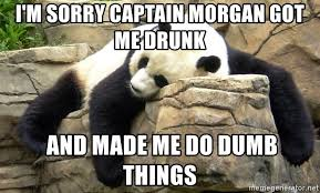 Captain Morgan Meme - i m sorry captain morgan got me drunk and made me do dumb things