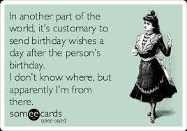 Day After Birthday Meme - in another part of the world it s customary to send birthday wishes