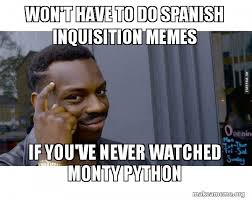 Spanish Inquisition Meme - won t have to do spanish inquisition memes if you ve never watched