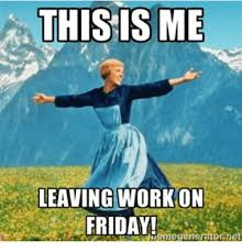 Leaving Work On Friday Meme - this is me leaving work on friday hteme generator met friday