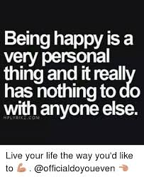Happy Life Meme - being happy is a very personal thing anditreall has nothing to do