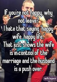 Happy Marriage Meme - if you re not happy why not leave i hate that saying happy wife