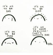 Sad Okay Meme - it s ok to be sad it s ok to be mad it s ok to be glad it s ok to