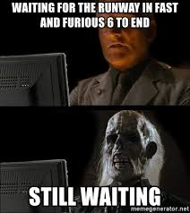 Fast And Furious 6 Meme - waiting for the runway in fast and furious 6 to end still waiting