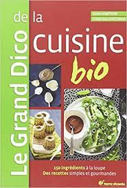 dico cuisine le grand dico de la cuisine bio 150 ingrédients à la loupe des