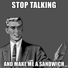 Sammich Meme - stop talking and make me a sandwich correction guy meme generator