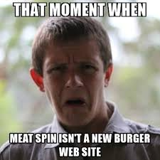 Meatspin Meme - that moment when meat spin isn t a new burger web site newfag