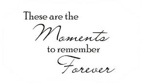 these are the moments to remember forever