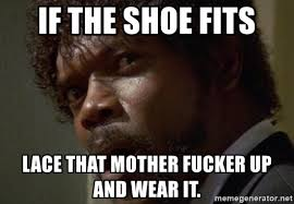 If The Shoe Fits Meme - if the shoe fits lace that mother fucker up and wear it angry