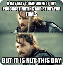 Studying For Finals Meme - a day may come when i quit procrastinating and study for finals