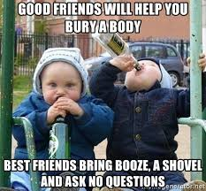 Good Friends Meme - good friends will help you bury a body best friends bring booze a