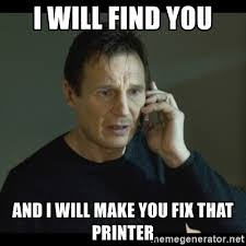 Printer Meme - i will find you and i will make you fix that printer i will find