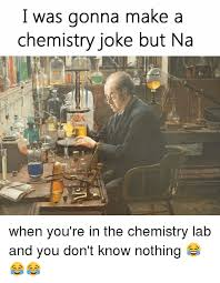 Chemistry Jokes Meme - i was gonna make a chemistry joke but na when you re in the